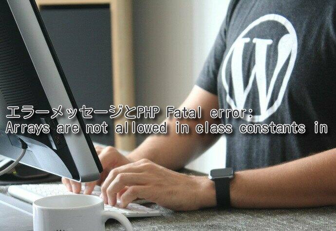エラーメッセージとPHP Fatal error: Arrays are not allowed in class constants in