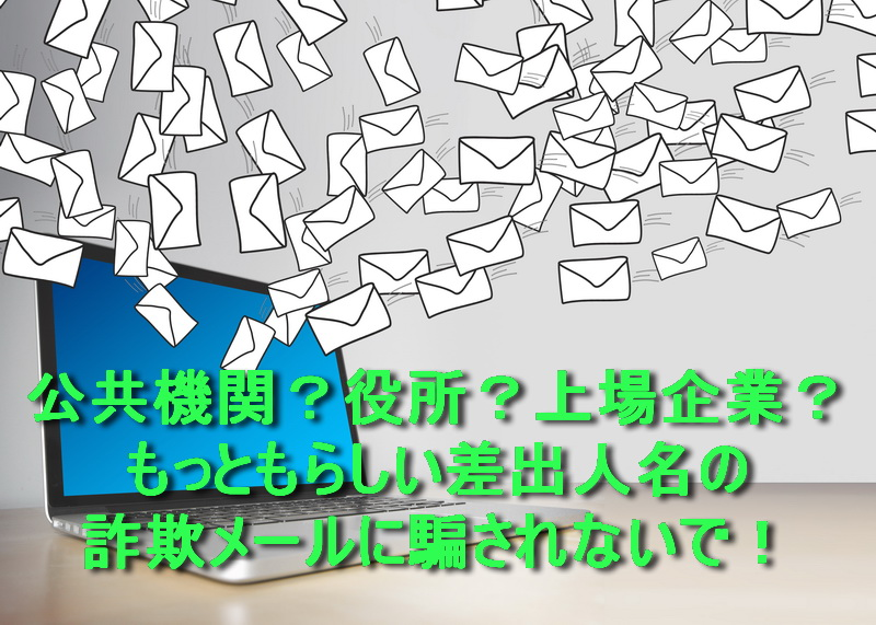 【公共機関?役所?上場企業?】もっともらしい差出人名の詐欺メールに騙されないで