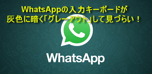 WhatsAppの入力キーボードが灰色に暗く「グレーアウト」して見づらい!が簡単に直った件